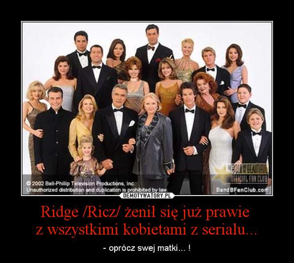 Ridge /Ricz/ żenił się już prawie z wszystkimi kobietami z serialu... – - oprócz swej matki... !
