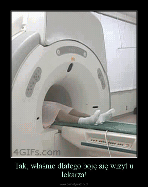 Tak, właśnie dlatego boję się wizyt u lekarza! –