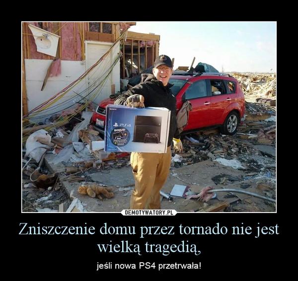 Zniszczenie domu przez tornado nie jest wielką tragedią, – jeśli nowa PS4 przetrwała!