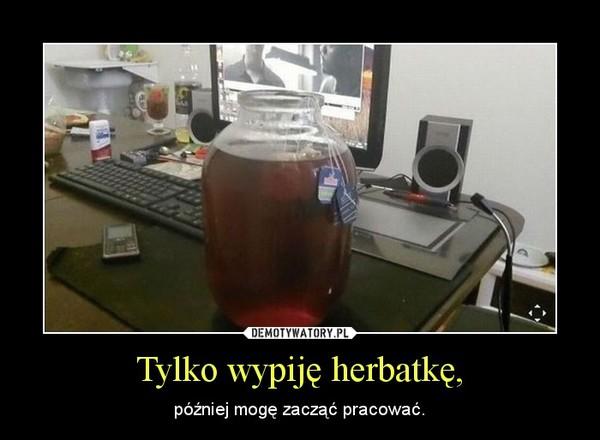 Tylko wypiję herbatkę, – później mogę zacząć pracować.