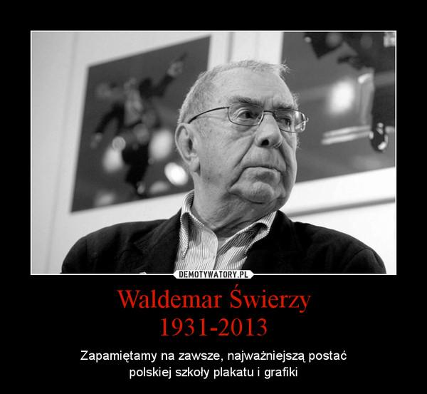 Waldemar Świerzy1931-2013 – Zapamiętamy na zawsze, najważniejszą postaćpolskiej szkoły plakatu i grafiki