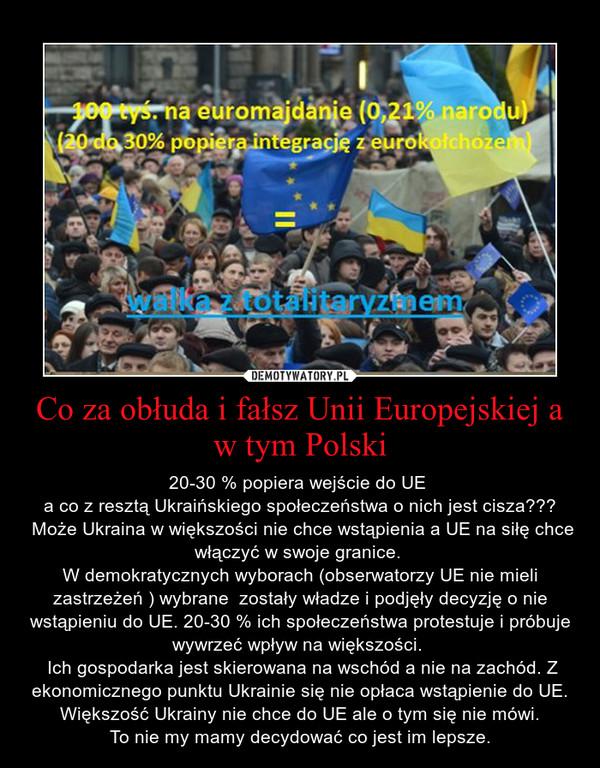 Co za obłuda i fałsz Unii Europejskiej a w tym Polski – 20-30 % popiera wejście do UE a co z resztą Ukraińskiego społeczeństwa o nich jest cisza??? Może Ukraina w większości nie chce wstąpienia a UE na siłę chce włączyć w swoje granice. W demokratycznych wyborach (obserwatorzy UE nie mieli zastrzeżeń ) wybrane  zostały władze i podjęły decyzję o nie wstąpieniu do UE. 20-30 % ich społeczeństwa protestuje i próbuje wywrzeć wpływ na większości.  Ich gospodarka jest skierowana na wschód a nie na zachód. Z ekonomicznego punktu Ukrainie się nie opłaca wstąpienie do UE. Większość Ukrainy nie chce do UE ale o tym się nie mówi. To nie my mamy decydować co jest im lepsze.