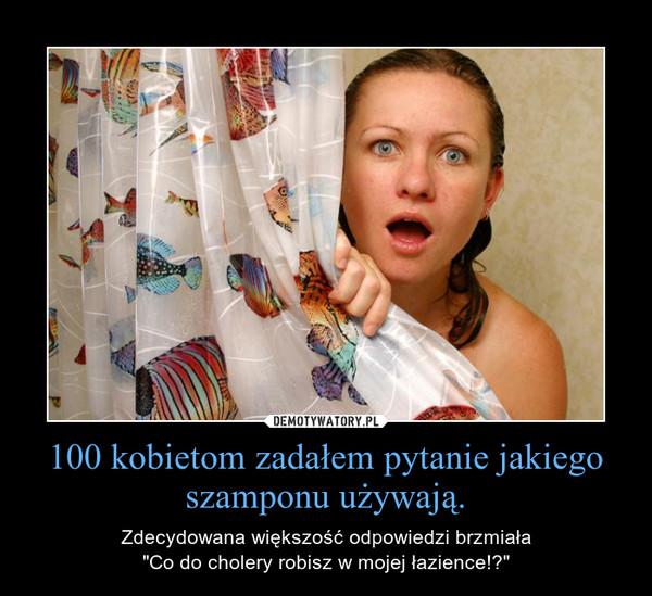 """100 kobietom zadałem pytanie jakiego szamponu używają. – Zdecydowana większość odpowiedzi brzmiała""""Co do cholery robisz w mojej łazience!?"""""""