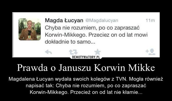 Prawda o Januszu Korwin Mikke – Magdalena Łucyan wydała swoich kolegów z TVN. Mogła również napisać tak: Chyba nie rozumiem, po co zapraszać Korwin-Mikkego. Przecież on od lat nie kłamie...