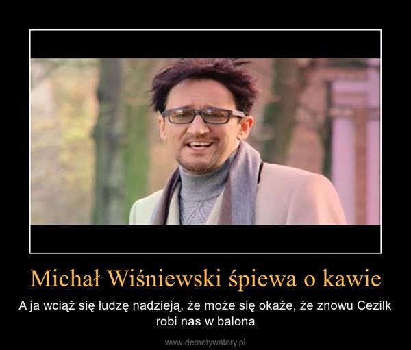 Michał Wiśniewski śpiewa o kawie – A ja wciąż się łudzę nadzieją, że może się okaże, że znowu Cezilk robi nas w balona
