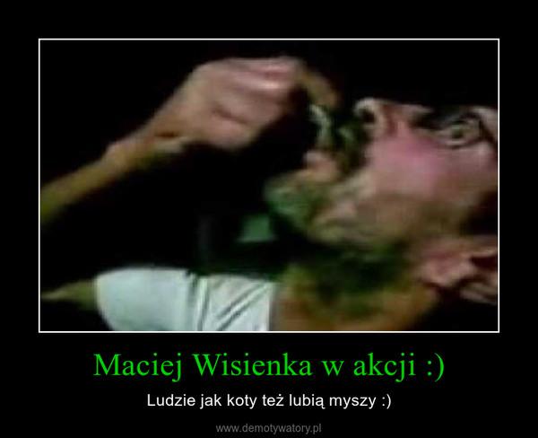Maciej Wisienka w akcji :) – Ludzie jak koty też lubią myszy :)