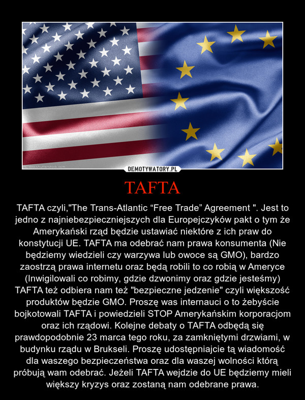 """TAFTA – TAFTA czyli,""""The Trans-Atlantic """"Free Trade"""" Agreement """". Jest to jedno z najniebezpieczniejszych dla Europejczyków pakt o tym że Amerykański rząd będzie ustawiać niektóre z ich praw do konstytucji UE. TAFTA ma odebrać nam prawa konsumenta (Nie będziemy wiedzieli czy warzywa lub owoce są GMO), bardzo zaostrzą prawa internetu oraz będą robili to co robią w Ameryce (Inwigilowali co robimy, gdzie dzwonimy oraz gdzie jesteśmy) TAFTA też odbiera nam też """"bezpieczne jedzenie"""" czyli większość produktów będzie GMO. Proszę was internauci o to żebyście bojkotowali TAFTA i powiedzieli STOP Amerykańskim korporacjom oraz ich rządowi. Kolejne debaty o TAFTA odbędą się prawdopodobnie 23 marca tego roku, za zamkniętymi drzwiami, w budynku rządu w Brukseli. Proszę udostępniajcie tą wiadomość dla waszego bezpieczeństwa oraz dla waszej wolności którą próbują wam odebrać. Jeżeli TAFTA wejdzie do UE będziemy mieli większy kryzys oraz zostaną nam odebrane prawa."""
