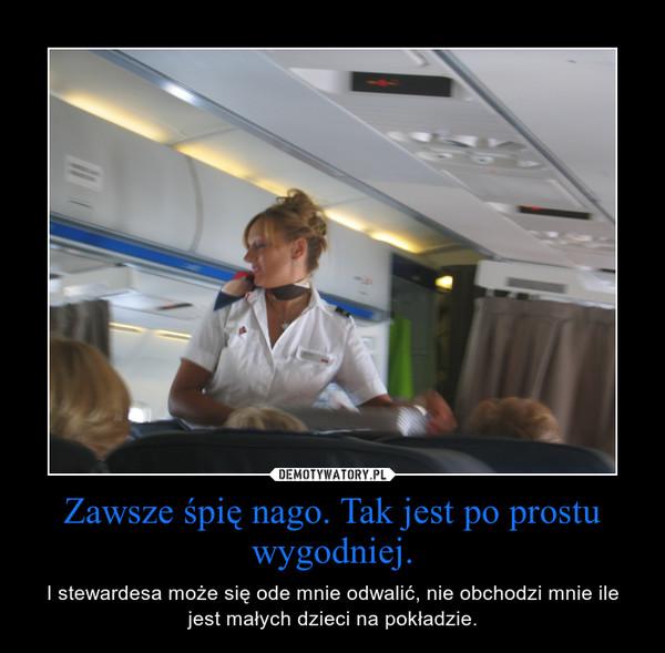 Zawsze śpię nago. Tak jest po prostu wygodniej. – I stewardesa może się ode mnie odwalić, nie obchodzi mnie ile jest małych dzieci na pokładzie.