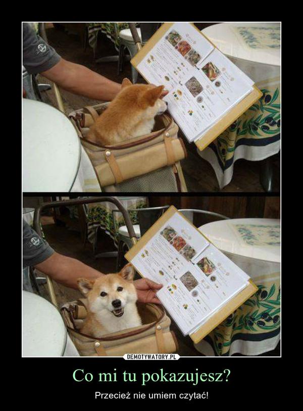 Co mi tu pokazujesz? – Przecież nie umiem czytać!