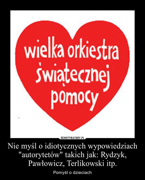 """Nie myśl o idiotycznych wypowiedziach """"autorytetów"""" takich jak: Rydzyk, Pawłowicz, Terlikowski itp. – Pomyśl o dzieciach"""