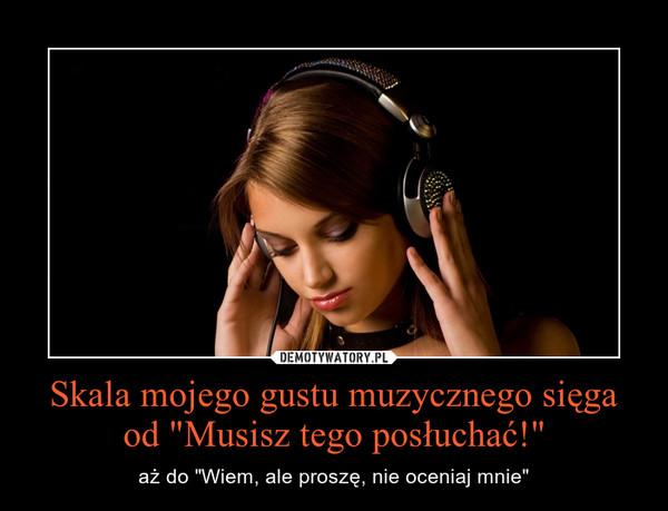 """Skala mojego gustu muzycznego sięga od """"Musisz tego posłuchać!"""" – aż do """"Wiem, ale proszę, nie oceniaj mnie"""""""