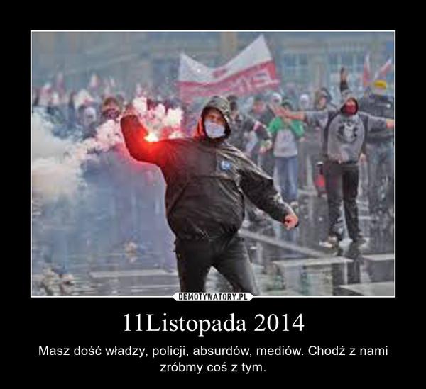 11Listopada 2014 – Masz dość władzy, policji, absurdów, mediów. Chodź z nami zróbmy coś z tym.