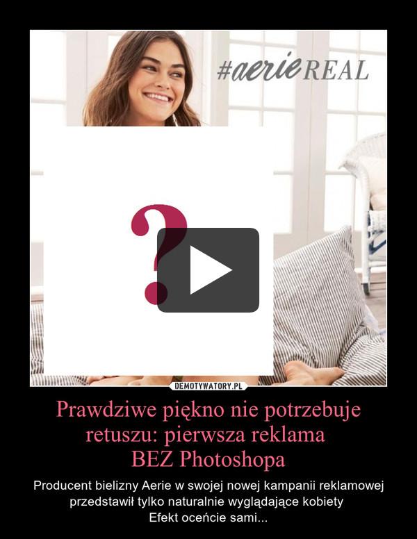 Prawdziwe piękno nie potrzebuje retuszu: pierwsza reklama BEZ Photoshopa – Producent bielizny Aerie w swojej nowej kampanii reklamowej przedstawił tylko naturalnie wyglądające kobiety Efekt oceńcie sami...