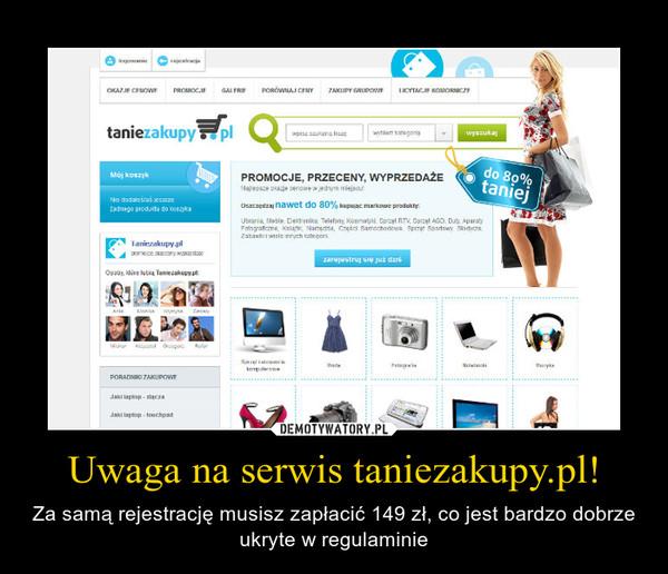 Uwaga na serwis taniezakupy.pl! – Za samą rejestrację musisz zapłacić 149 zł, co jest bardzo dobrze ukryte w regulaminie