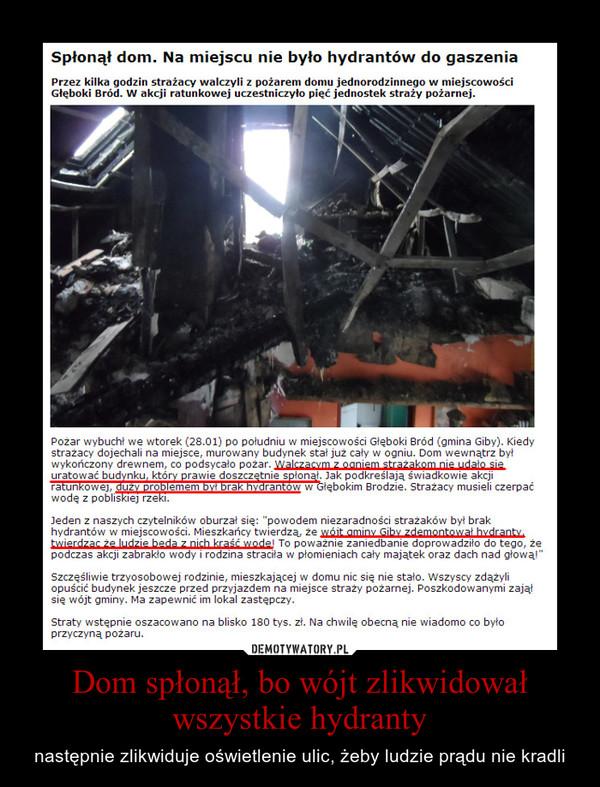 Dom spłonął, bo wójt zlikwidował wszystkie hydranty – następnie zlikwiduje oświetlenie ulic, żeby ludzie prądu nie kradli