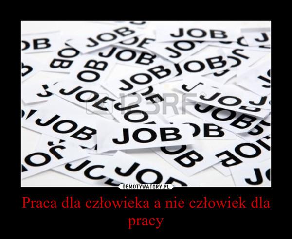 Praca dla człowieka a nie człowiek dla pracy –