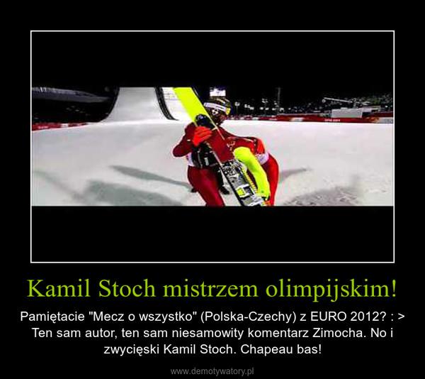 """Kamil Stoch mistrzem olimpijskim! – Pamiętacie """"Mecz o wszystko"""" (Polska-Czechy) z EURO 2012? : > Ten sam autor, ten sam niesamowity komentarz Zimocha. No i zwycięski Kamil Stoch. Chapeau bas!"""
