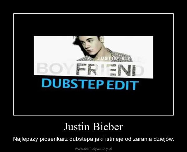 Justin Bieber – Najlepszy piosenkarz dubstepa jaki istnieje od zarania dziejów.