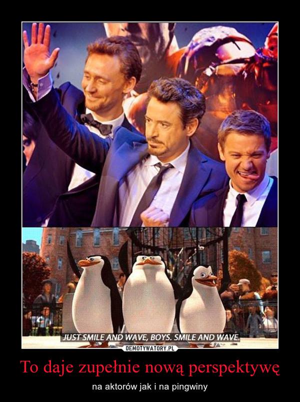 To daje zupełnie nową perspektywę – na aktorów jak i na pingwiny