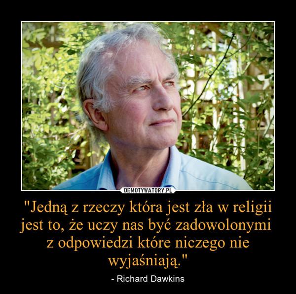 """""""Jedną z rzeczy która jest zła w religii jest to, że uczy nas być zadowolonymi z odpowiedzi które niczego nie wyjaśniają."""" – - Richard Dawkins"""