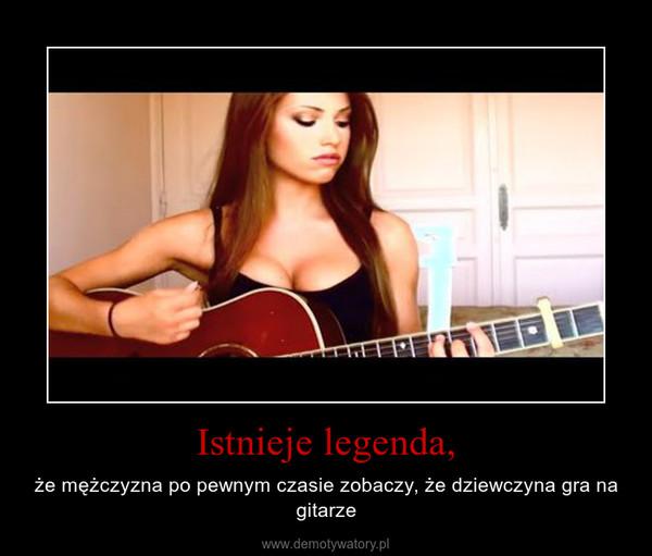 Istnieje legenda, – że mężczyzna po pewnym czasie zobaczy, że dziewczyna gra na gitarze