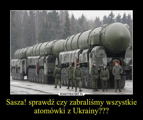 Sasza! sprawdź czy zabraliśmy wszystkie atomówki z Ukrainy??? –