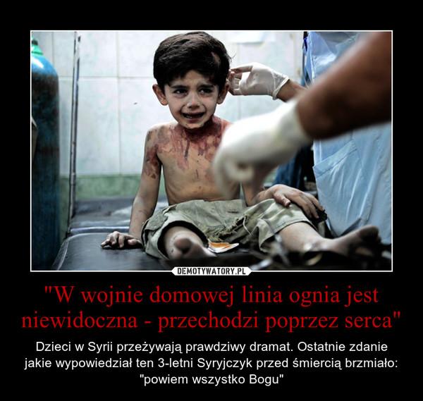 """""""W wojnie domowej linia ognia jest niewidoczna - przechodzi poprzez serca"""" – Dzieci w Syrii przeżywają prawdziwy dramat. Ostatnie zdaniejakie wypowiedział ten 3-letni Syryjczyk przed śmiercią brzmiało: """"powiem wszystko Bogu"""""""