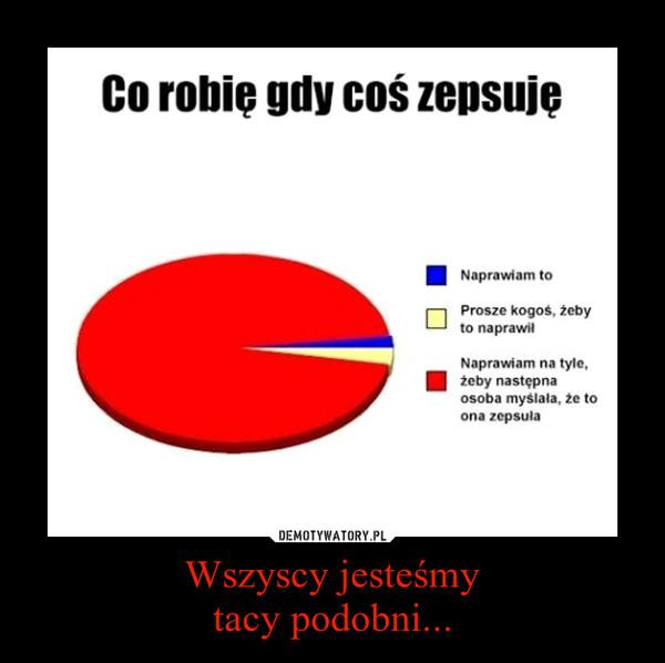 http://demotywatory.pl/4307654/Wszyscy-jestesmy-tacy-podobni