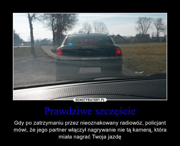 Prawdziwe szczęście – Gdy po zatrzymaniu przez nieoznakowany radiowóz, policjant mówi, że jego partner włączył nagrywanie nie tą kamerą, która miała nagrać Twoja jazdę