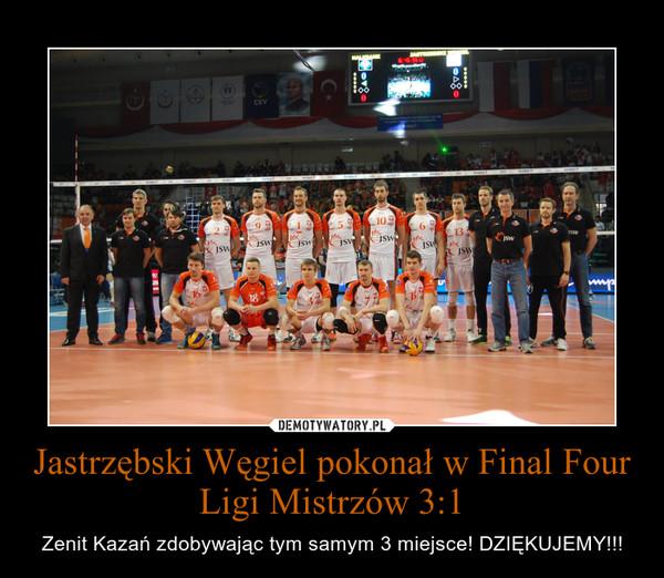 Jastrzębski Węgiel pokonał w Final Four Ligi Mistrzów 3:1 – Zenit Kazań zdobywając tym samym 3 miejsce! DZIĘKUJEMY!!!