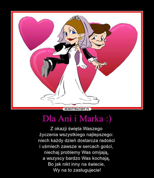 Dla Ani i Marka :) – Z okazji święta Waszego życzenia wszystkiego najlepszego: niech każdy dzień dostarcza radości i uśmiech zawsze w sercach gości, niechaj problemy Was omijają, a wszyscy bardzo Was kochają, Bo jak nikt inny na świecie, Wy na to zasługujecie!