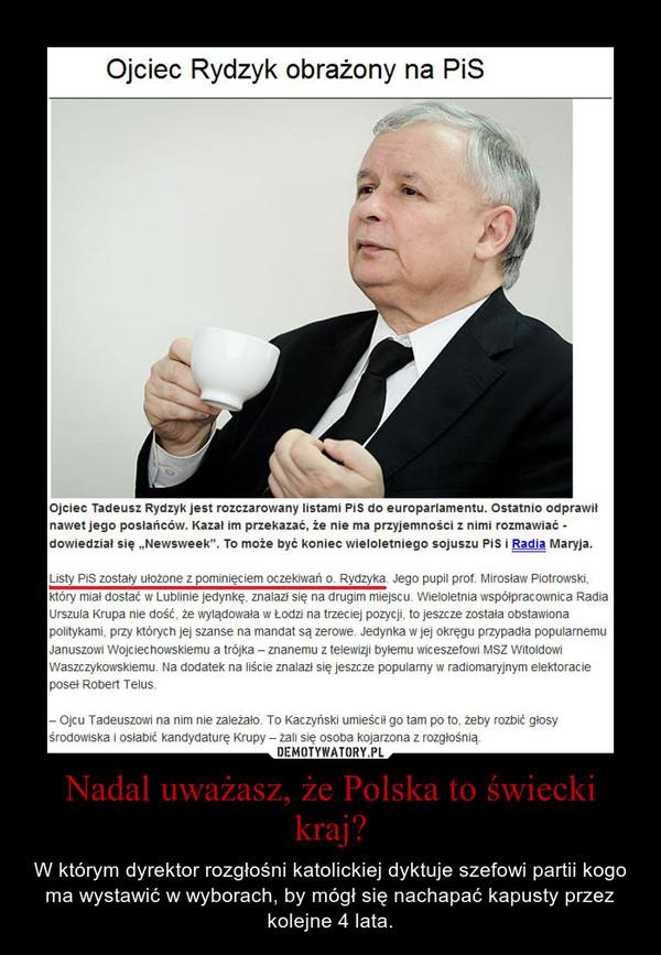 Nadal uważasz, że Polska to świecki kraj? – W którym dyrektor rozgłośni katolickiej dyktuje szefowi partii kogo ma wystawić w wyborach, by mógł się nachapać kapusty przez kolejne 4 lata.
