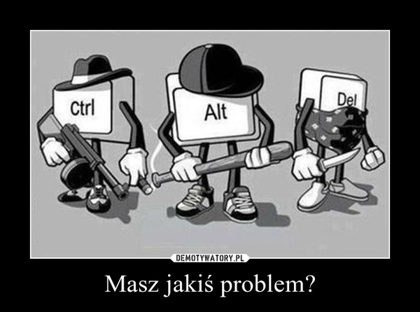 Masz jakiś problem? –