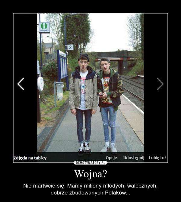 Wojna? – Nie martwcie się. Mamy miliony młodych, walecznych,dobrze zbudowanych Polaków...