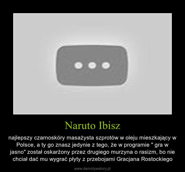 """Naruto Ibisz – najlepszy czarnoskóry masażysta szprotów w oleju mieszkający w Polsce, a ty go znasz jedynie z tego, że w programie """" gra w jasno"""" został oskarżony przez drugiego murzyna o rasizm, bo nie chciał dać mu wygrać płyty z przebojami Gracjana Rostockiego"""