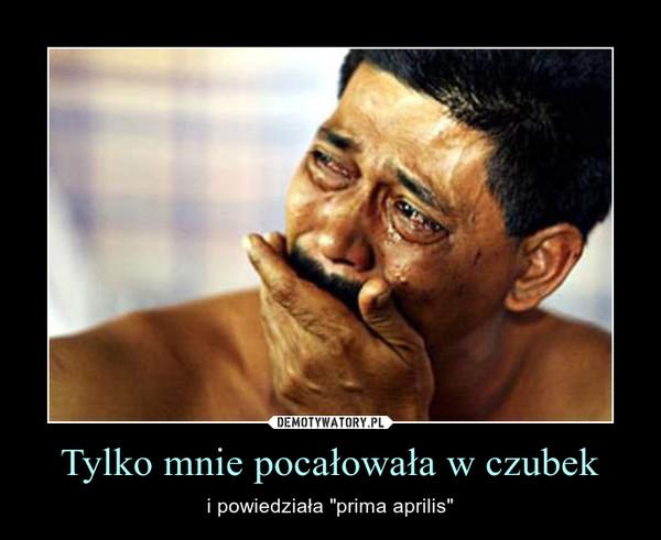 """Tylko mnie pocałowała w czubek – i powiedziała """"prima aprilis"""""""