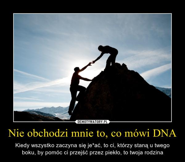 Nie obchodzi mnie to, co mówi DNA – Kiedy wszystko zaczyna się je*ać, to ci, którzy staną u twego boku, by pomóc ci przejść przez piekło, to twoja rodzina