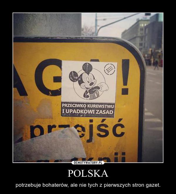 POLSKA – potrzebuje bohaterów, ale nie tych z pierwszych stron gazet.