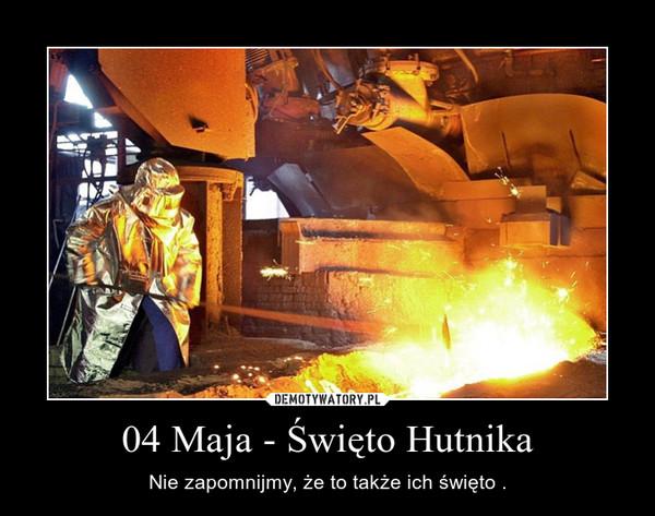 04 Maja - Święto Hutnika – Nie zapomnijmy, że to także ich święto .