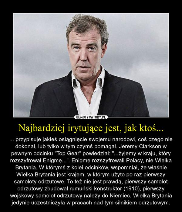 """Najbardziej irytujące jest, jak ktoś... – ... przypisuje jakieś osiągnięcie swojemu narodowi, coś czego nie dokonał, lub tylko w tym czymś pomagał. Jeremy Clarkson w pewnym odcinku """"Top Gear"""" powiedział: """"...żyjemy w kraju, który rozszyfrował Enigmę..."""". Enigmę rozszyfrowali Polacy, nie Wielka Brytania. W którymś z kolei odcinków, wspomniał, że właśnie Wielka Brytania jest krajem, w którym użyto po raz pierwszy samoloty odrzutowe. To też nie jest prawdą, pierwszy samolot odrzutowy zbudował rumuński konstruktor (1910), pierwszy wojskowy samolot odrzutowy należy do Niemiec, Wielka Brytania jedynie uczestniczyła w pracach nad tym silnikiem odrzutowym."""