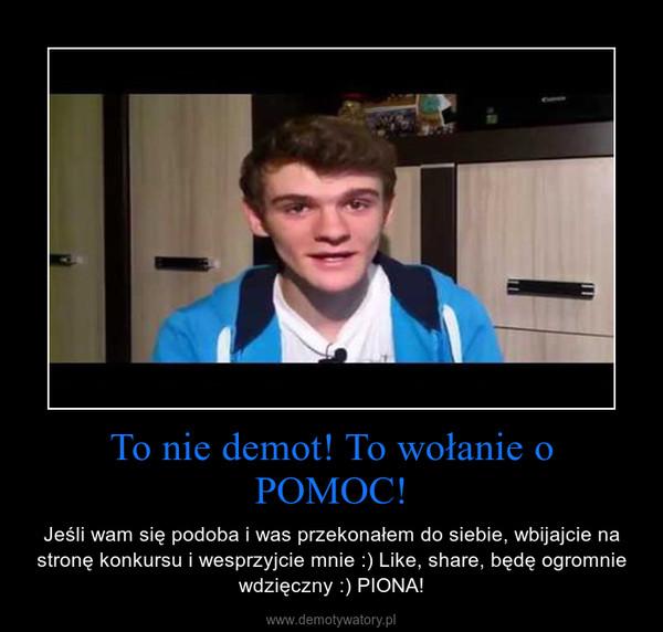 To nie demot! To wołanie o POMOC! – Jeśli wam się podoba i was przekonałem do siebie, wbijajcie na stronę konkursu i wesprzyjcie mnie :) Like, share, będę ogromnie wdzięczny :) PIONA!