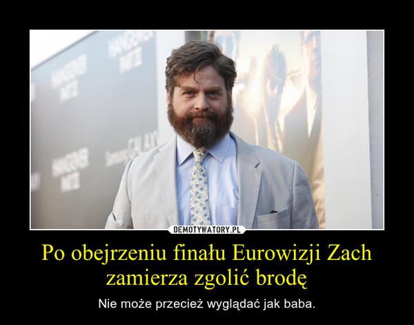 Po obejrzeniu finału Eurowizji Zach zamierza zgolić brodę – Nie może przecież wyglądać jak baba.