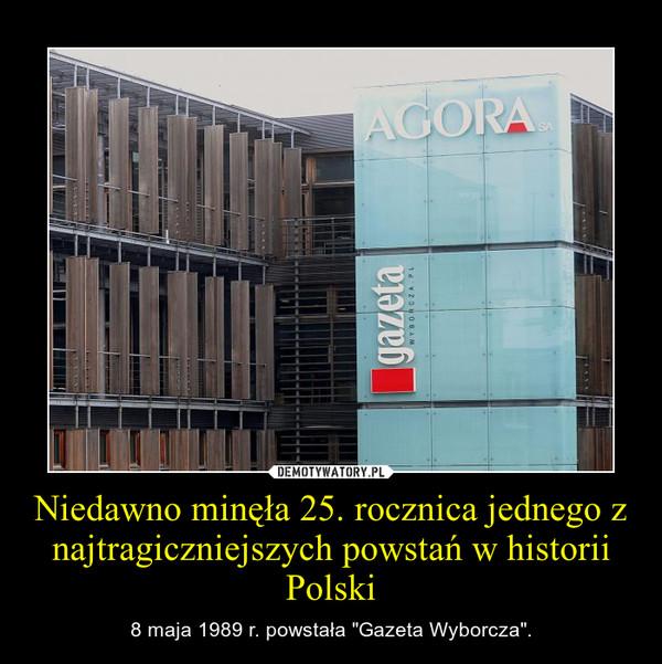 """Niedawno minęła 25. rocznica jednego z najtragiczniejszych powstań w historii Polski – 8 maja 1989 r. powstała """"Gazeta Wyborcza""""."""