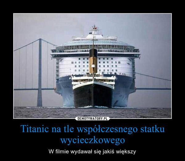 Titanic na tle współczesnego statku wycieczkowego – W filmie wydawał się jakiś większy