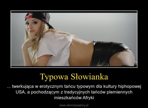 Typowa Słowianka – ... twerkująca w erotycznym tańcu typowym dla kultury hiphopowej USA, a pochodzącym z tradycyjnych tańców plemiennych mieszkańców Afryki