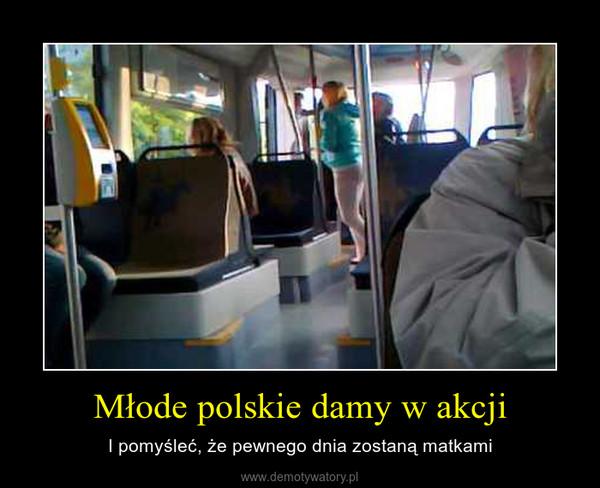 Młode polskie damy w akcji – I pomyśleć, że pewnego dnia zostaną matkami