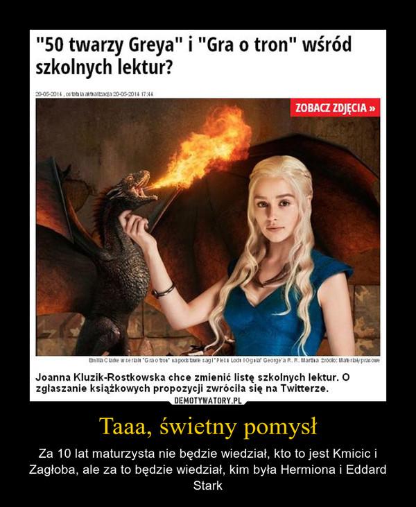 Taaa, świetny pomysł – Za 10 lat maturzysta nie będzie wiedział, kto to jest Kmicic i Zagłoba, ale za to będzie wiedział, kim była Hermiona i Eddard Stark