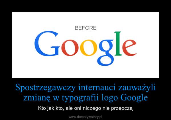 Spostrzegawczy internauci zauważyli zmianę w typografii logo Google – Kto jak kto, ale oni niczego nie przeoczą