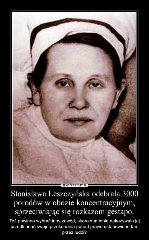 Stanisława Leszczyńska odebrała 3000 porodów w obozie koncentracyjnym, sprzeciwiając się rozkazom gestapo.