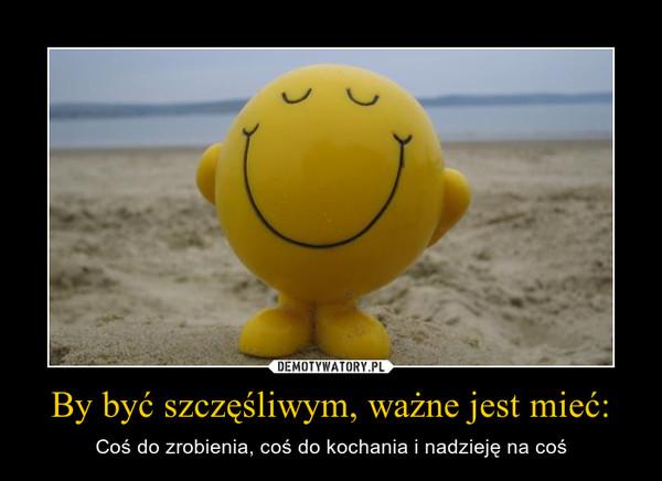 By być szczęśliwym, ważne jest mieć: – Coś do zrobienia, coś do kochania i nadzieję na coś